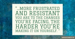 """... the more frustrated and resistant you are to the changes you're facing, the harder you're making it on yourself. """