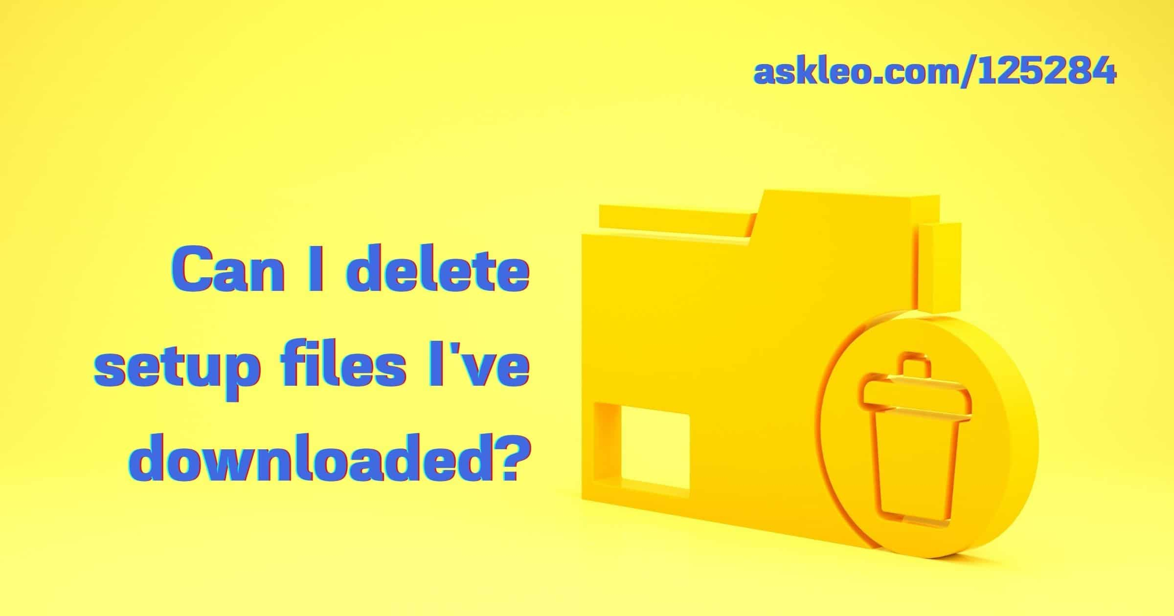 Can I Delete Setup Files I've Downloaded?