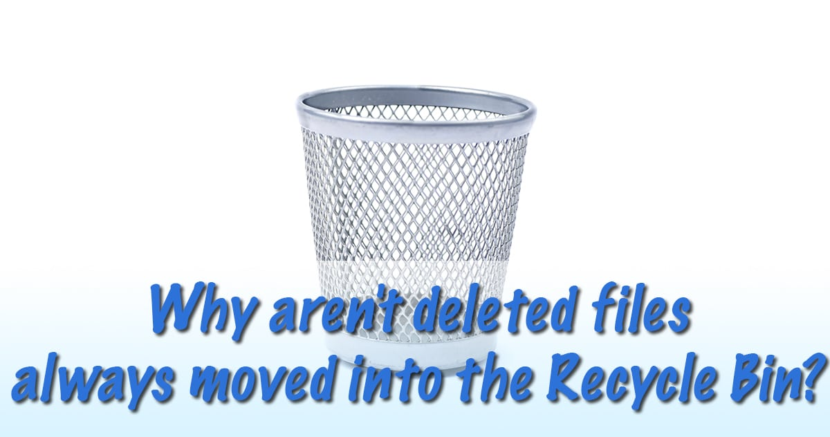 Why aren't deleted files always moved to the Recycle Bin?