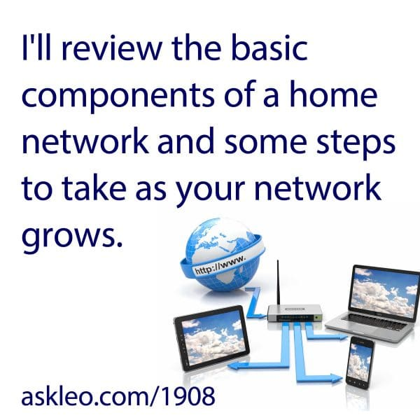 I'll review the basic components of a home network and some steps to take as your network grows.