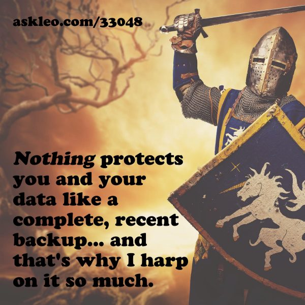 Nothing protects you and your data like a complete, recent backup... and that's why I harp on it so much.