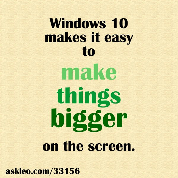 Windows 10 makes it easy to make things bigger on the screen.