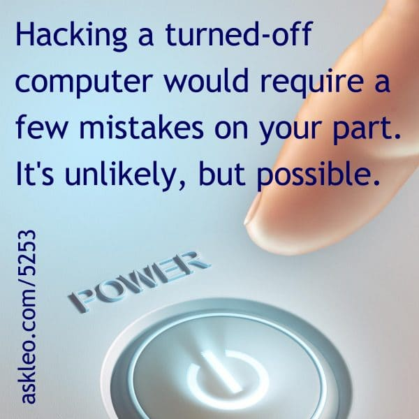 Hacking a turned-off computer would require a few mistakes on your part. It's unlikely, but possible.