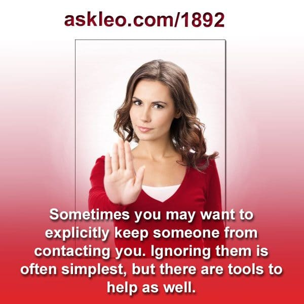Sometimes you may want to explicitly keep someone from contacting you. Ignoring them is often simplest, but there are tools to help as well.