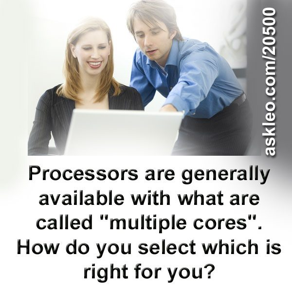 "Processors are generally available with what are called ""multiple cores"". How do you select which is right for you?"