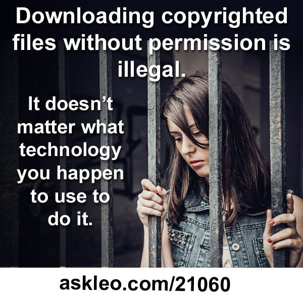 Downloading copyrighted files without permission is illegal. It doesn't matter what technology you happen to use to do it.
