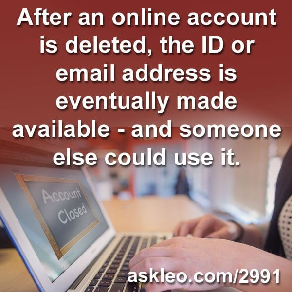 After an online account is deleted, the ID or email address is eventually made available - and someone else could use it.