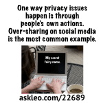 One way privacy issues happen is through people's own actions. Over-sharing on social media is the most common example.