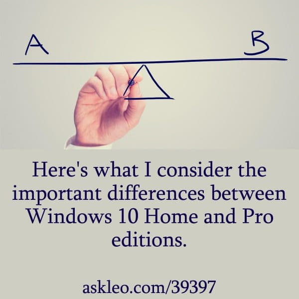 Here's what I consider the important differences between Windows 10 Home and Pro editions.