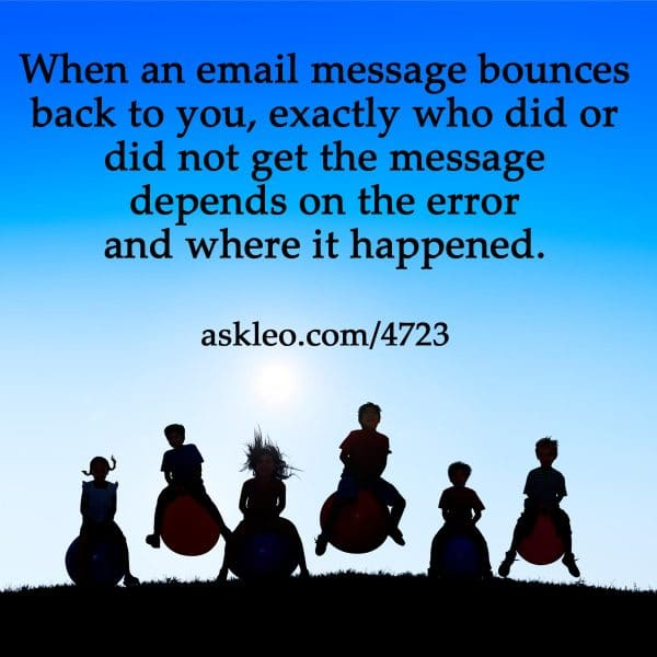 When an email message bounces back to you, exactly who did or did not get the message depends on the error and where it happened.