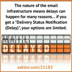 "The nature of the email infrastructure means delays can happen for many reasons... if you get a ""Delivery Status Notification (Delay)"", your options are limited."