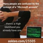 "Many people are confused by the concept of a ""Microsoft account"". There's a high likelihood you already have one."
