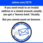 If you send email to an invalid address or a closed account, usually you'll get a bounce back. Usually. But you cannot count on bounces.