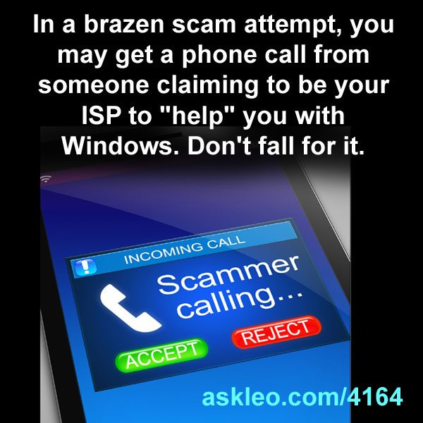 "In a brazen scam attempt, you may get a phone call from someone claiming to be your ISP to ""help"" you with Windows. Don't fall for it."