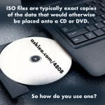 ISO files are typically exact copies of the data that would otherwise be placed onto a CD or DVD. So how do you use one?