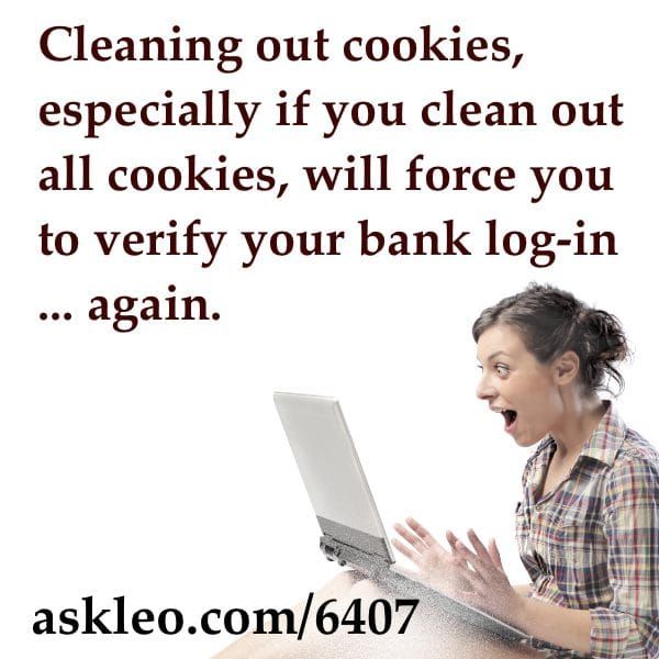Cleaning out cookies, especially if you clean out all cookies, will force you to verifying your bank log-in... again.