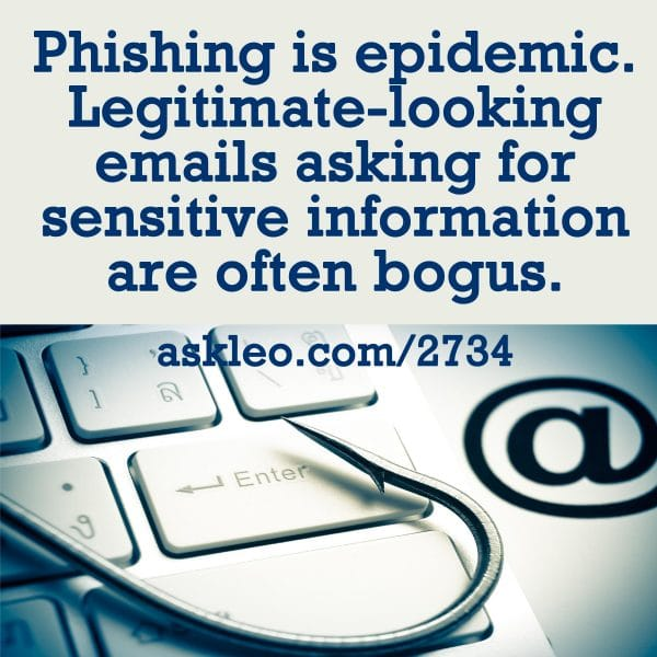 Phishing is epidemic. Legitimate-looking emails asking for sensitive information are often bogus.