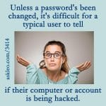 Unless a password's been changed, it's difficult for a typical user to tell if their computer our account is being hacked.