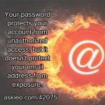 Your password protects your account from unauthorized access, but it doesn't protect your email address from exposure.