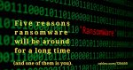 Five Reasons Ransomware Will Be Around for a Long Time