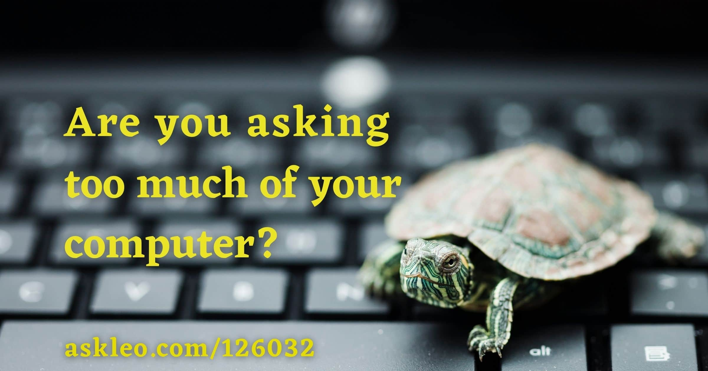 Are You Asking Too Much of Your Computer?